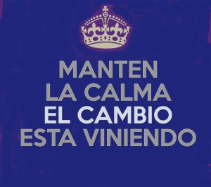 MANTEN LA CALMA EL CAMBIO ESTA VINIENDO